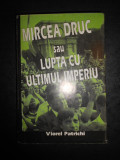 VIOREL PATRICHI - MIRCEA DRUC SAU LUPTA CU ULTIMUL IMPERIU (1998, cu autograf)