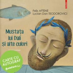 Mustata lui Dali si alte culori-carte cu autograf/Felix Aftene, Lucian Dan Teodorovici