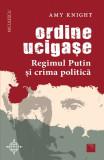 Ordine ucigase. Regimul Putin si crima politica | Amy Knight