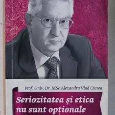 SERIOZITATEA SI ETICA NU SUNT OPTIONALE de DR. ALEXANDRU VLAD CIUREA , 2017