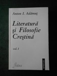 ANTON I. ADAMUT - LITERATURA SI FILOZOFIE CRESTINA volumul 1