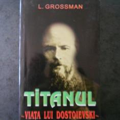 L. GROSSMAN - TITANUL. VIATA LUI DOSTOIEVSKI