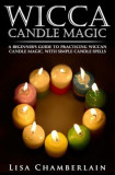 Wicca Candle Magic: A Beginner's Guide to Practicing Wiccan Candle Magic, with Simple Candle Spells, Paperback
