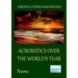 Acrobatics over the World's Tear. Poems - Veronica Stanei Macoveanu