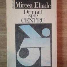 DRUMUL SPRE CENTRU de MIRCEA ELIADE , Bucuresti 1991
