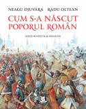 Cum s-a nascut poporul roman. Editie revazuta si adaugita/Radu Oltean, Neagu Djuvara