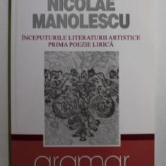INCEPUTURILE LITERATURII ARTISTICE - PRIMA POEZIE LIRICA de NICOLAE MANOLESCU , 2007