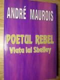POETUL REBEL. VIATA LUI SHELLEY-ANDRE MAUROIS