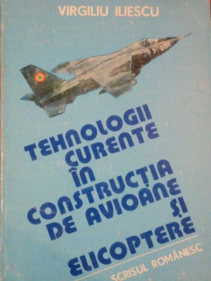 TEHNOLOGII CURENTE IN CONSTRUCTIA DE AVIOANE SI ELICOPTERE de VIRGILIU ILIESCU , VOL. I , 1985 foto