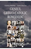 Geniul greco-catolic romanesc - Cristian Badilita, Laura Stanciu