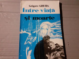 INTRE VIATA SI MOARTE - GRIGORE GHEBA,  PUBLISTAR 1993,157 PAG