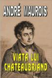 Cumpara ieftin Viata lui Chateaubriand/Andre Maurois