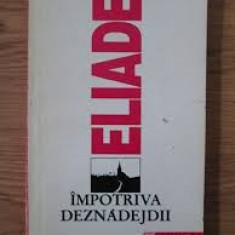 MIRCEA ELIADE - IMPOTRIVA DEZNADEJDII {HUMANITAS 1992, 270 PAG}