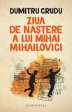 Ziua de nastere a lui Mihai Mihailovici/Dumitru Crudu, Humanitas