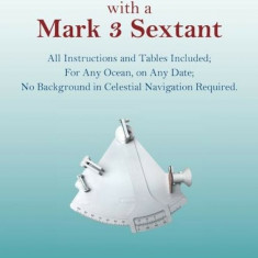 GPS Backup with a Mark 3 Sextant: All Instructions and Tables Included; For Any Ocean, on Any Date; No Background in Celestial Navigation Required., P