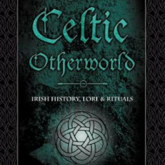 Magic of the Celtic Otherworld: Irish History, Lore & Rituals, Paperback