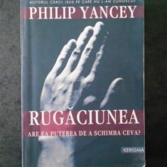 PHILIP YANCEY - RUGACIUNEA. ARE EA PUTEREA DE A SCHIMBA CEVA?