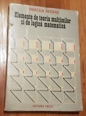 Elemente de teoria multimilor si de logica matematica de Mircea Reghis foto