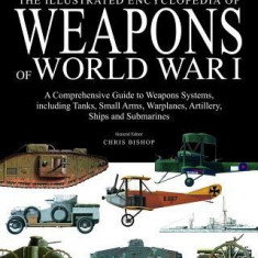 The Illustrated Encyclopedia of Weapons of World War I: The Comprehensive Guide to Weapons Systems, Including Tanks, Small Arms, Warplanes, Artillery,