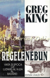 Regele Nebun. Viata Si Epoca Lui Ludwig Al II-Lea Al Bavariei -