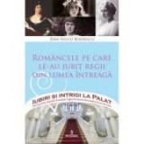 Romancele pe care le-au iubit regii din lumea intreaga - Dan-Silviu Boerescu