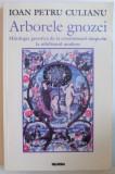 ARBORELE GNOZEI. MITOLOGIA GNOSTICA DE LA CRESTINISMUL TIMPURIU LA NIHILISMUL MODERN de IOAN PETRU CULIANU , 1998