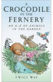 A Crocodile in the Fernery: An A-Z of Animals in the Garden - Twigs Way