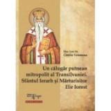 Un calugar putnean mitropolit al Transilvaniei. Sfantul Ierarh si Marturisitor Ilie Iorest - Diac. lect. dr. Catalin Vatamanu