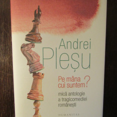PE MANA CUI SUNTEM? MICA ANTOLOGIE A TRAGICOMEDIEI ROMANESTI- ANDREI PLESU, 2018