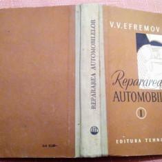 Repararea Automobilelor Volumul I. Editura Tehnica, 1957 - V.V. Efremov