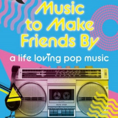 Quick Reads: Music to Make Friends by - A Life Loving Pop Music