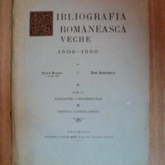 BIBLIOGRAFIA ROMANEASCA VECHE 1508 - 1830 de IOAN BIANU , DAN SIMONESCU , Bucuresti 1944