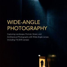Wide-Angle Photography: Capturing Landscape, Portrait, Street, and Architectural Photographs with Wide-Angle Lenses (Including Tilt-Shift Lens