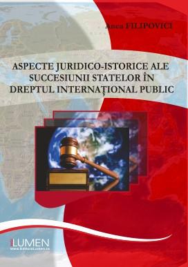 Aspecte juridico-istorice ale succesiunii statelor în dreptul internațional public - Anca FILIPOVICI foto