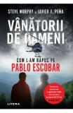 Vanatorii de oameni. Cum l-am rapus pe Pablo Escobar - Steve Murphy, Javier F. Pena