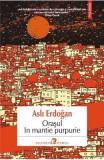 Orasul in mantie purpurie - Asli Erdogan