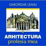 Arhitectura, profesia mea/Gheorghe Leahu