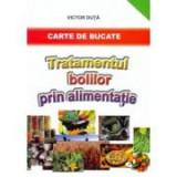 Tratamentul bolilor prin alimentatie. Carte de bucate - Victor Duta