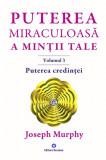 Puterea miraculoasa a mintii tale - vol. 3 - puterea credintei, Joseph Murphy