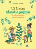 1,2,3 incep educatia pozitiva - de ce functioneaza, cum si pentru cine/Veronique Maciejak