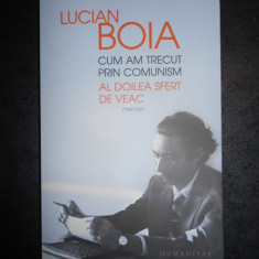 LUCIAN BOIA - CUM AM TRECUT PRIN COMUNISM. AL DOILEA SFERT DE VEAC