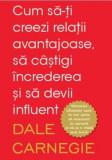 Cum sa-ti creezi relatii avantajoase, sa castigi increderea si sa devii influent/Dale Carnegie