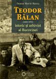 Teodor Balan. Istoric si arhivist al Bucovinei/Ileana Maria Ratcu, Cetatea de Scaun