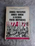 CRONICA PARTICIPARII ARMATEI ROMANE LA RAZBOIUL PENTRU INDEPENDENTA 1877-1878 - CONSTANTIN OLTEANU SI ALTII