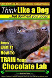 Chocolate Lab, Chocolate Labrador Retriever Training - Think Like a Dog But Don't Eat Your Poop!: Here's Exactly How to Train Your Chocolate Lab