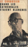 LE CORBUSIER - QUAND LES CATHEDRALES ETAIENT BLANCHES (ARHITECTURA MODERNA)