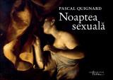 Pascal Quignard - Noaptea Sexuala sex sexual erotic arta erotica 200 ilustratii, Humanitas