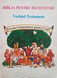 BIBLIA PENTRU INCEPATORI VECHIUL TESTAMENT POVESTIRI NEMURITOARE PENTRU COPII