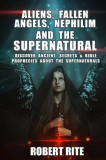 Aliens, Fallen Angels, Nephilim and the Supernatural: Discover Ancient Secrets and Bible Prophecies about the Supernatural