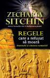 Cumpara ieftin Regele care a refuzat sa moara, Zecharia Sitchin